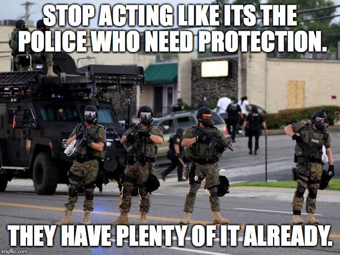 Militarized Police | STOP ACTING LIKE ITS THE POLICE WHO NEED PROTECTION. THEY HAVE PLENTY OF IT ALREADY. | image tagged in police brutality,blue lives matter,blacklivesmatter,dystopia | made w/ Imgflip meme maker