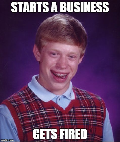 Bad Luck Brian Meme | STARTS A BUSINESS GETS FIRED | image tagged in memes,bad luck brian | made w/ Imgflip meme maker