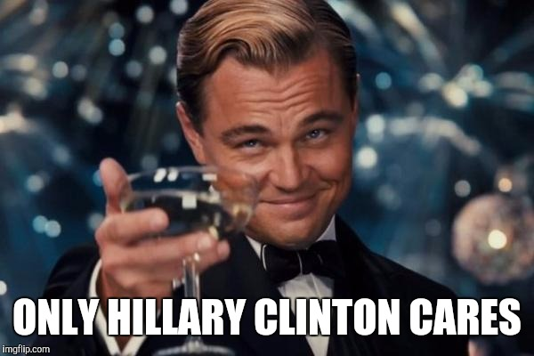 Leonardo Dicaprio Cheers Meme | ONLY HILLARY CLINTON CARES | image tagged in memes,leonardo dicaprio cheers | made w/ Imgflip meme maker