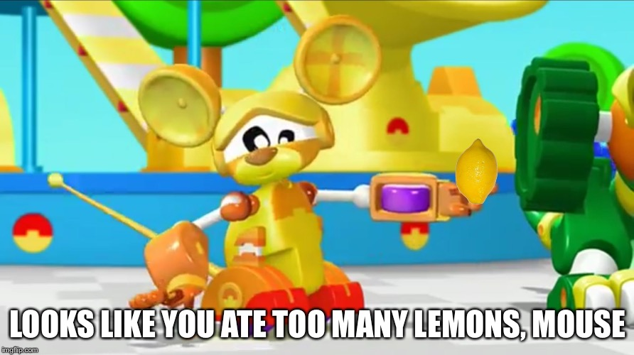 LOOKS LIKE YOU ATE TOO MANY LEMONS, MOUSE | image tagged in animal mechanicals image 1 | made w/ Imgflip meme maker