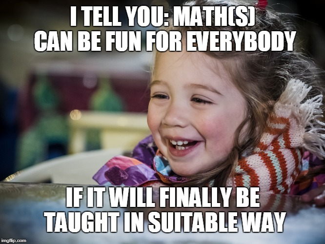 I TELL YOU: MATH(S) CAN BE FUN FOR EVERYBODY IF IT WILL FINALLY BE TAUGHT IN SUITABLE WAY | made w/ Imgflip meme maker