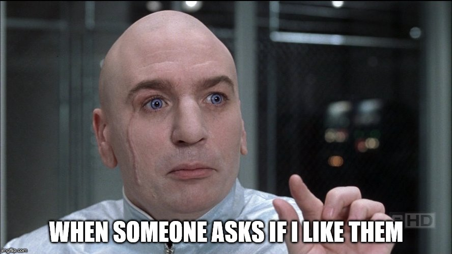 Not so much | WHEN SOMEONE ASKS IF I LIKE THEM | image tagged in dr evil,austin powers,like | made w/ Imgflip meme maker