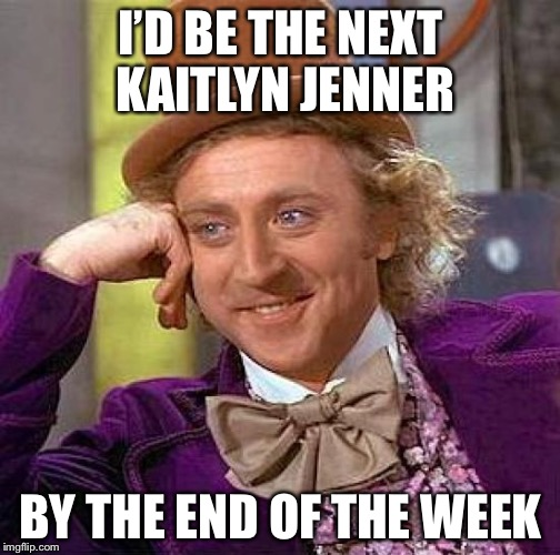 Creepy Condescending Wonka Meme | I'D BE THE NEXT KAITLYN JENNER BY THE END OF THE WEEK | image tagged in memes,creepy condescending wonka | made w/ Imgflip meme maker
