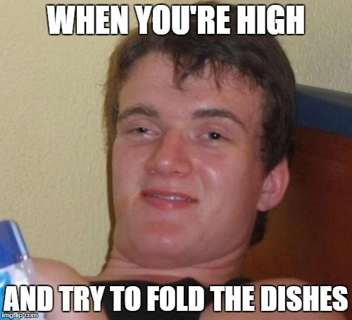 10 Guy Meme | WHEN YOU'RE HIGH AND TRY TO FOLD THE DISHES | image tagged in memes,10 guy | made w/ Imgflip meme maker