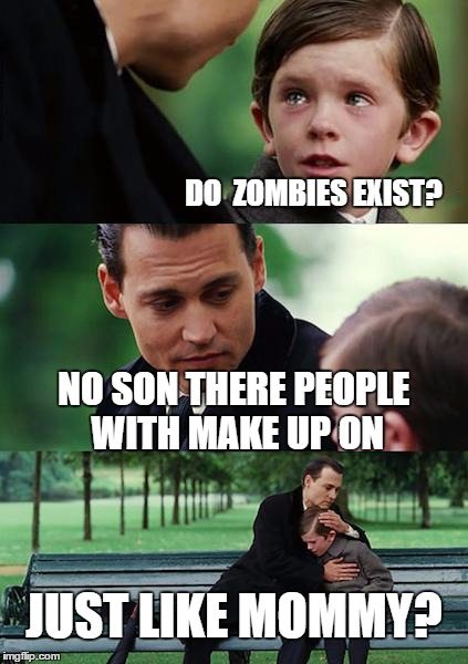 Finding Neverland Meme | DO  ZOMBIES EXIST? NO SON THERE PEOPLE WITH MAKE UP ON JUST LIKE MOMMY? | image tagged in memes,finding neverland | made w/ Imgflip meme maker