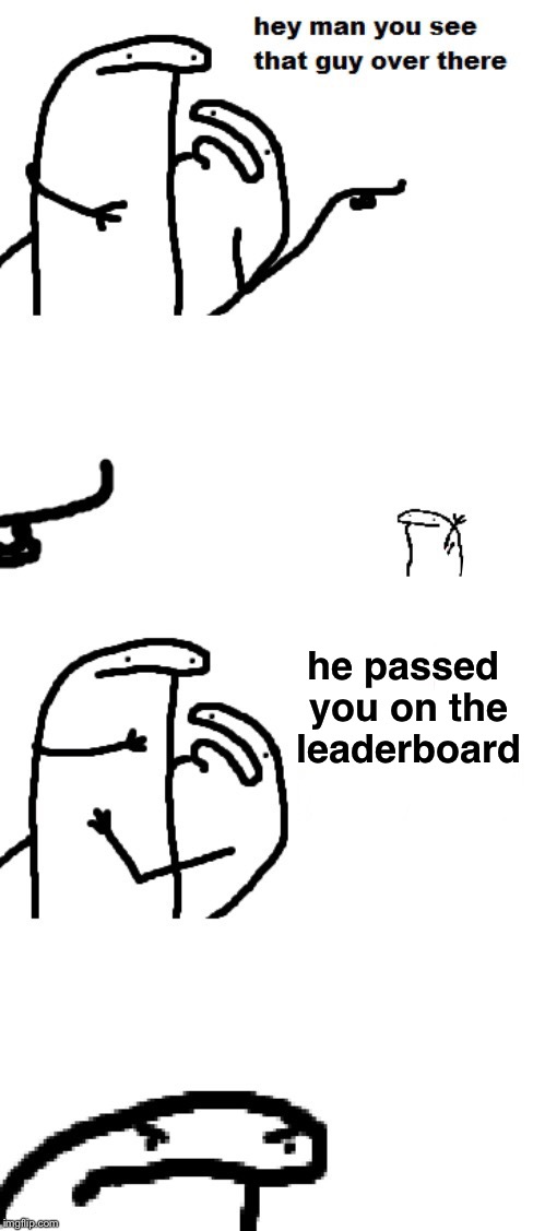 Hey man you see that guy over there | he passed you on the leaderboard | image tagged in hey man you see that guy over there,memes,andrewfinlayson,clinkster | made w/ Imgflip meme maker