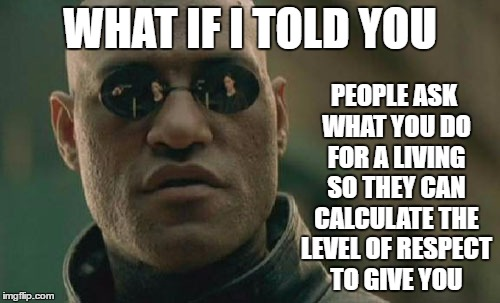 Sad, but true | WHAT IF I TOLD YOU PEOPLE ASK WHAT YOU DO FOR A LIVING SO THEY CAN CALCULATE THE LEVEL OF RESPECT TO GIVE YOU | image tagged in memes,matrix morpheus,random,respect | made w/ Imgflip meme maker