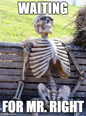 Waiting Skeleton Meme | WAITING FOR MR. RIGHT | image tagged in memes,waiting skeleton | made w/ Imgflip meme maker