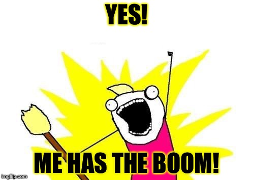 ME HAS THE BOOM! | YES! ME HAS THE BOOM! | image tagged in memes,broom,yes | made w/ Imgflip meme maker