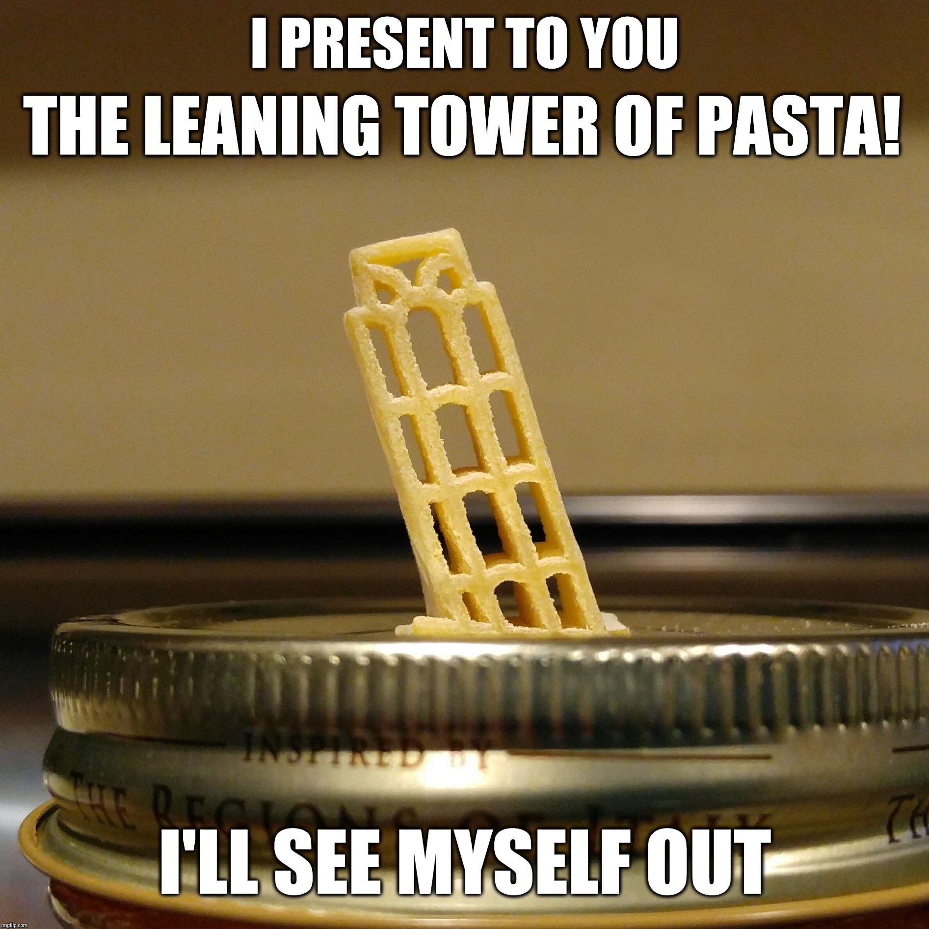 Leaning Tower of Pasta | I PRESENT TO YOU I'LL SEE MYSELF OUT THE LEANING TOWER OF PASTA! | image tagged in leaning tower of pasta,funny,memes,italy,pasta,leaning tower of pisa | made w/ Imgflip meme maker