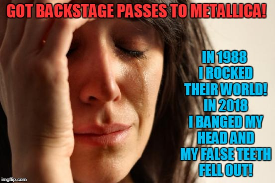 Groupies Don't Age Gracefully | GOT BACKSTAGE PASSES TO METALLICA! IN 1988 I ROCKED THEIR WORLD! IN 2018 I BANGED MY HEAD AND MY FALSE TEETH FELL OUT! | image tagged in memes,first world problems,metallica | made w/ Imgflip meme maker