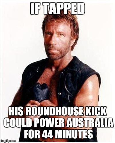 chuck norris 2 | IF TAPPED HIS ROUNDHOUSE KICK COULD POWER AUSTRALIA FOR 44 MINUTES | image tagged in chuck norris 2 | made w/ Imgflip meme maker