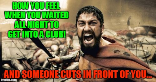 Club Madness | HOW YOU FEEL WHEN YOU WAITED ALL NIGHT TO GET INTO A CLUB! AND SOMEONE CUTS IN FRONT OF YOU... | image tagged in memes,sparta leonidas | made w/ Imgflip meme maker