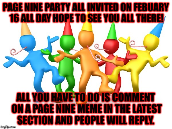 Page nine party all invited on febuary 16 all day hope to see you all there! | PAGE NINE PARTY ALL INVITED ON FEBUARY 16 ALL DAY HOPE TO SEE YOU ALL THERE! ALL YOU HAVE TO DO IS COMMENT ON A PAGE NINE MEME IN THE LATEST | image tagged in party time,memes,meme,page 9 party,page 9 | made w/ Imgflip meme maker