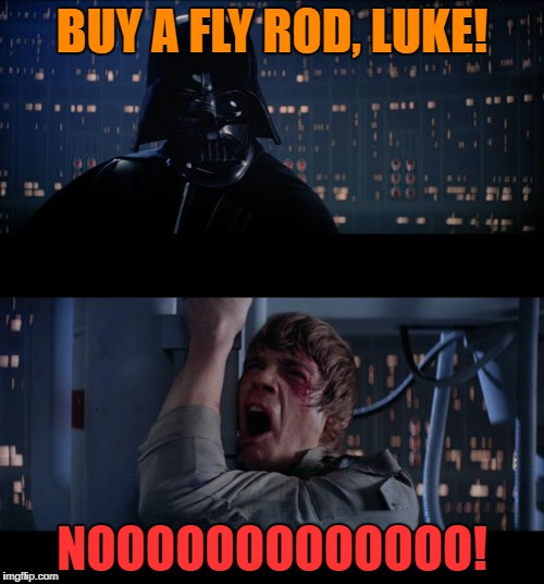 Thanks to WayneUrso for the inspiration... | BUY A FLY ROD, LUKE! NOOOOOOOOOOOOO! | image tagged in fishing,dark side | made w/ Imgflip meme maker