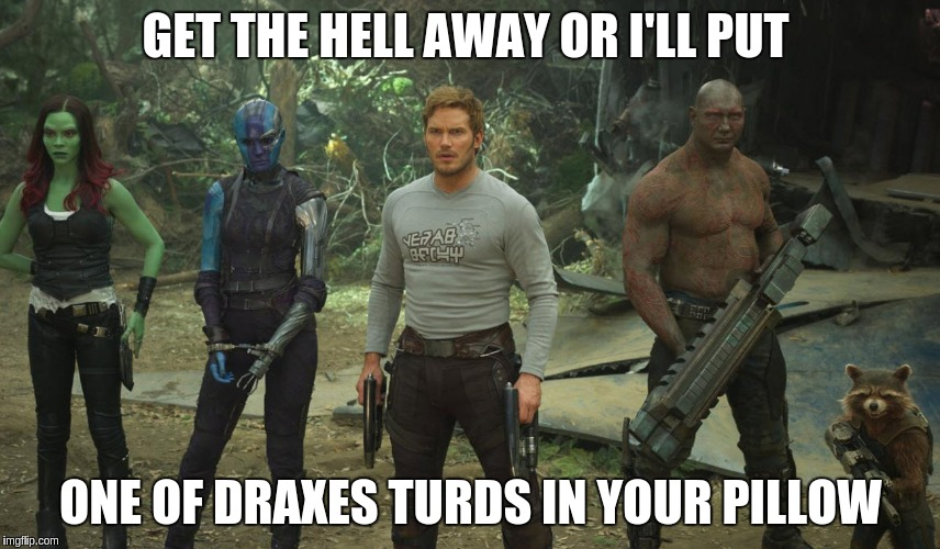 GET THE HELL AWAY OR I'LL PUT ONE OF DRAXES TURDS IN YOUR PILLOW | image tagged in guardians of the galaxy | made w/ Imgflip meme maker