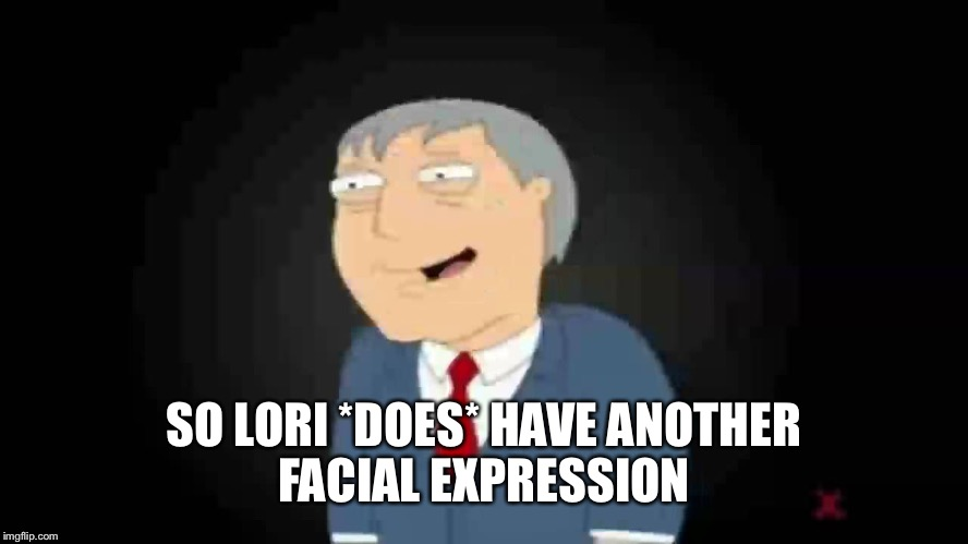 SO LORI *DOES* HAVE ANOTHER FACIAL EXPRESSION | made w/ Imgflip meme maker