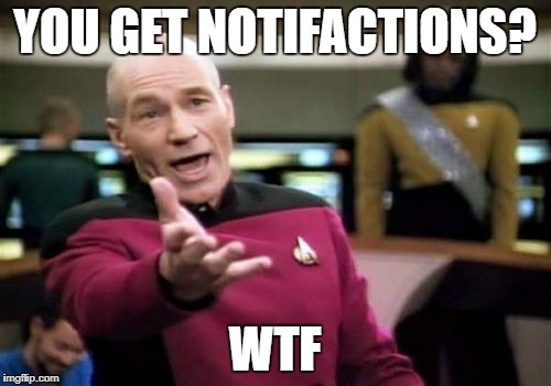 Picard Wtf Meme | YOU GET NOTIFACTIONS? WTF | image tagged in memes,picard wtf | made w/ Imgflip meme maker