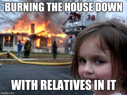 Disaster Girl Meme | BURNING THE HOUSE DOWN WITH RELATIVES IN IT | image tagged in memes,disaster girl | made w/ Imgflip meme maker