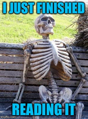 Waiting Skeleton Meme | I JUST FINISHED READING IT | image tagged in memes,waiting skeleton | made w/ Imgflip meme maker