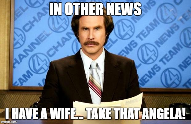 BREAKING NEWS | IN OTHER NEWS I HAVE A WIFE... TAKE THAT ANGELA! | image tagged in breaking news | made w/ Imgflip meme maker