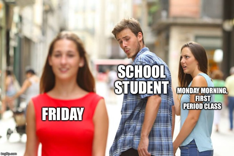 Distracted Boyfriend Meme | FRIDAY SCHOOL STUDENT MONDAY MORNING, FIRST PERIOD CLASS | image tagged in memes,distracted boyfriend | made w/ Imgflip meme maker