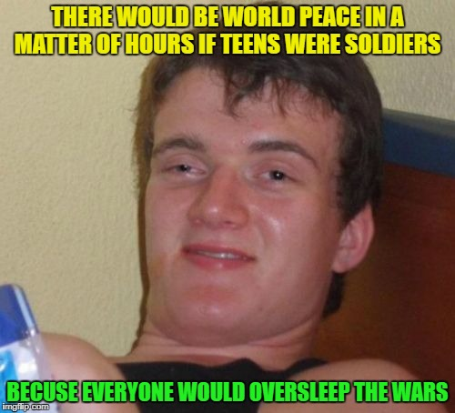Us lazy teens these days | THERE WOULD BE WORLD PEACE IN A MATTER OF HOURS IF TEENS WERE SOLDIERS BECUSE EVERYONE WOULD OVERSLEEP THE WARS | image tagged in memes,10 guy,funny | made w/ Imgflip meme maker