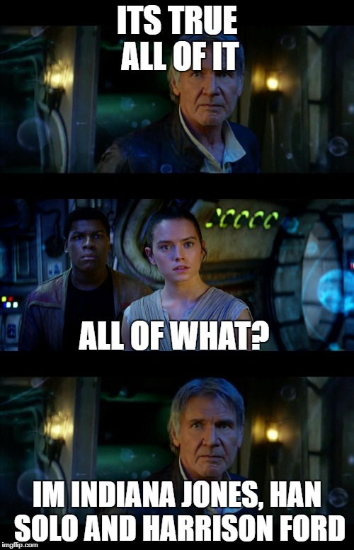 It's True All of It Han Solo Meme | ITS TRUE ALL OF IT IM INDIANA JONES, HAN SOLO AND HARRISON FORD ALL OF WHAT? | image tagged in memes,it's true all of it han solo | made w/ Imgflip meme maker