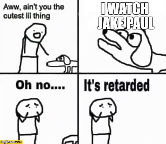 Oh no it's retarded! | I WATCH JAKE PAUL | image tagged in oh no it's retarded | made w/ Imgflip meme maker
