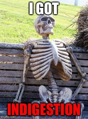 Waiting Skeleton Meme | I GOT INDIGESTION | image tagged in memes,waiting skeleton | made w/ Imgflip meme maker