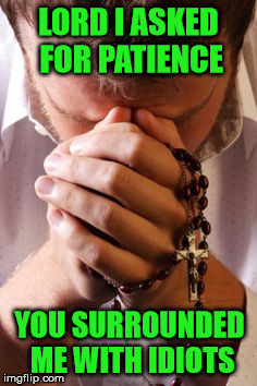 I ask for patience and you give me contentment... supposedly!  | LORD I ASKED FOR PATIENCE YOU SURROUNDED ME WITH IDIOTS | image tagged in prayer rosary | made w/ Imgflip meme maker
