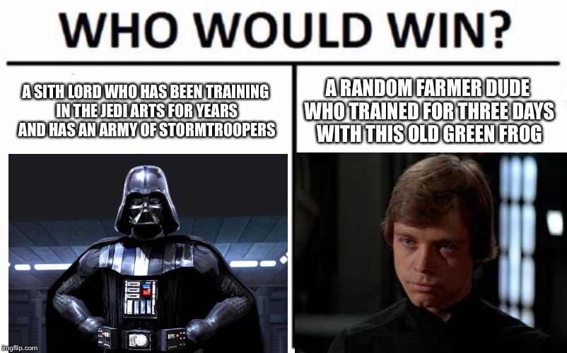Who Would Win? Meme | A SITH LORD WHO HAS BEEN TRAINING IN THE JEDI ARTS FOR YEARS AND HAS AN ARMY OF STORMTROOPERS A RANDOM FARMER DUDE WHO TRAINED FOR THREE DAY | image tagged in memes,who would win | made w/ Imgflip meme maker