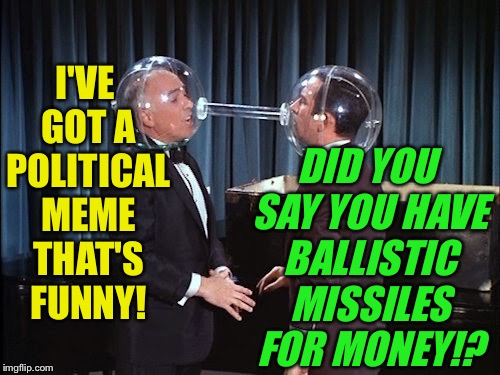 I'VE GOT A POLITICAL MEME THAT'S FUNNY! DID YOU SAY YOU HAVE BALLISTIC MISSILES FOR MONEY!? | made w/ Imgflip meme maker