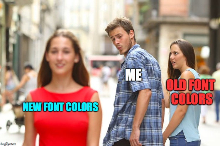 Distracted Boyfriend Meme | NEW FONT COLORS ME OLD FONT COLORS | image tagged in memes,distracted boyfriend | made w/ Imgflip meme maker