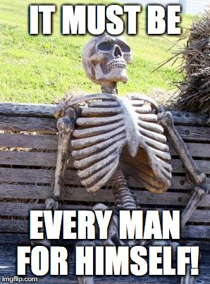 Waiting Skeleton Meme | IT MUST BE EVERY MAN FOR HIMSELF! | image tagged in memes,waiting skeleton | made w/ Imgflip meme maker