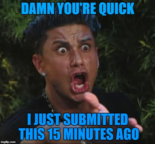 DAMN YOU'RE QUICK I JUST SUBMITTED THIS 15 MINUTES AGO | made w/ Imgflip meme maker