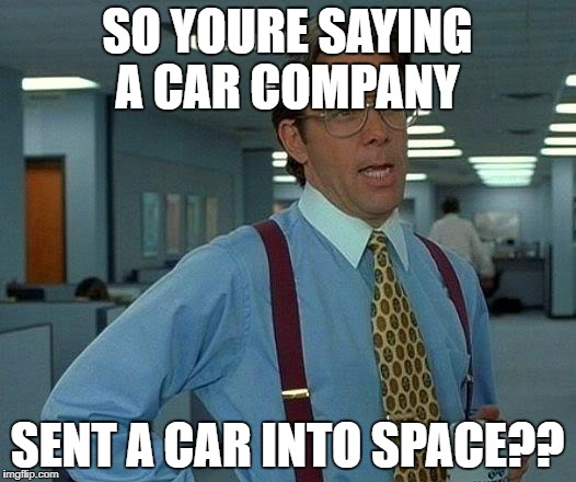 That Would Be Great Meme | SO YOURE SAYING A CAR COMPANY SENT A CAR INTO SPACE?? | image tagged in memes,that would be great | made w/ Imgflip meme maker