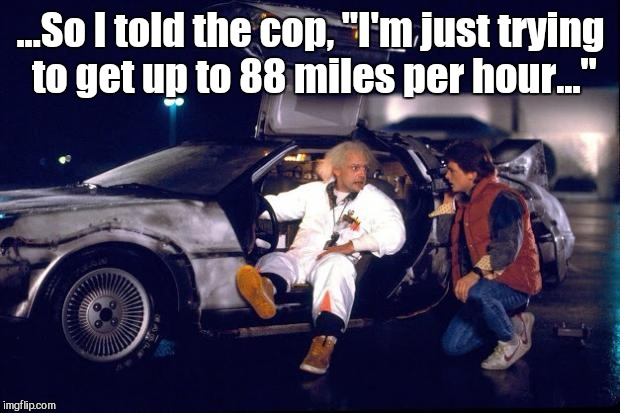 "...So I told the cop, ""I'm just trying to get up to 88 miles per hour..."" 