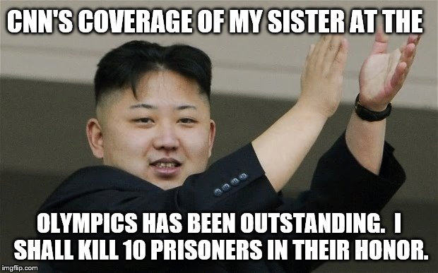 CNN should just move to NK!  Disgusting! | CNN'S COVERAGE OF MY SISTER AT THE OLYMPICS HAS BEEN OUTSTANDING.  I SHALL KILL 10 PRISONERS IN THEIR HONOR. | image tagged in cnn,olympics | made w/ Imgflip meme maker