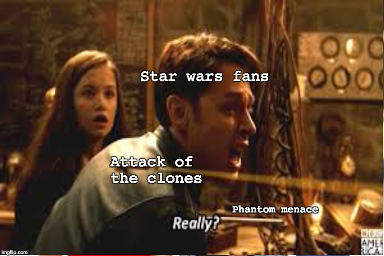 Really?!? | Star wars fans Attack of the clones Phantom menace | image tagged in star wars | made w/ Imgflip meme maker