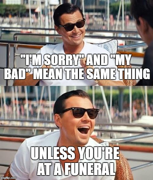 "Leonardo Dicaprio Wolf Of Wall Street Meme | ""I'M SORRY"" AND ""MY BAD"" MEAN THE SAME THING UNLESS YOU'RE AT A FUNERAL 