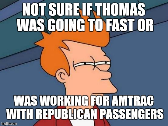 Futurama Fry Meme | NOT SURE IF THOMAS WAS GOING TO FAST OR WAS WORKING FOR AMTRAC WITH REPUBLICAN PASSENGERS | image tagged in memes,futurama fry | made w/ Imgflip meme maker