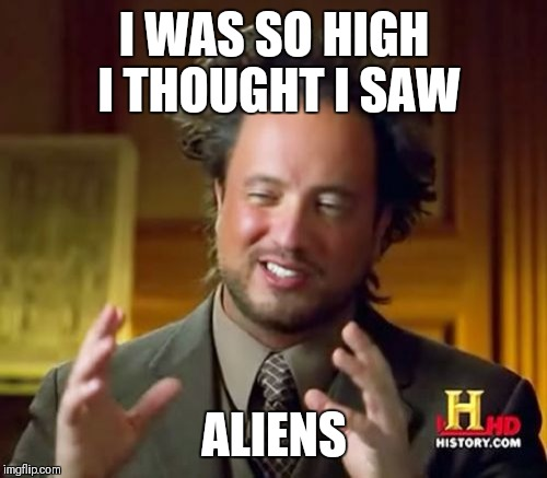 Ancient Aliens Meme | I WAS SO HIGH I THOUGHT I SAW ALIENS | image tagged in memes,ancient aliens | made w/ Imgflip meme maker