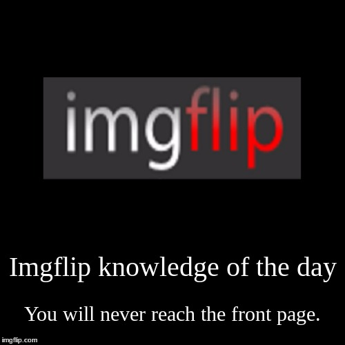 Imgflip knowledge of the day | You will never reach the front page. | image tagged in funny,demotivationals | made w/ Imgflip demotivational maker