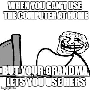 When you find away around your strict parents | WHEN YOU CAN'T USE THE COMPUTER AT HOME BUT YOUR GRANDMA LETS YOU USE HERS | image tagged in get trolled alt delete | made w/ Imgflip meme maker