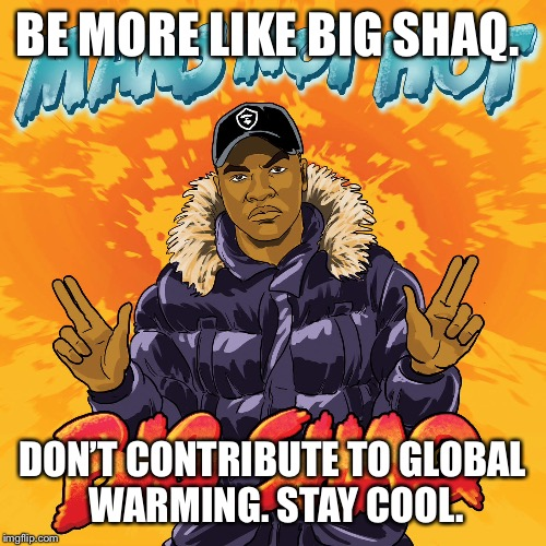 BE MORE LIKE BIG SHAQ. DON'T CONTRIBUTE TO GLOBAL WARMING. STAY COOL. | image tagged in big shaq | made w/ Imgflip meme maker