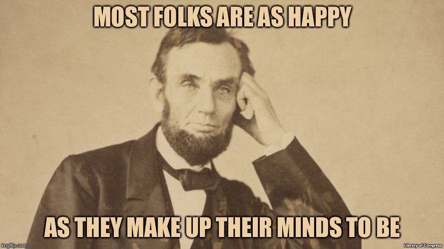 MOST FOLKS ARE AS HAPPY AS THEY MAKE UP THEIR MINDS TO BE | image tagged in memes,famous quotes,presidents day | made w/ Imgflip meme maker