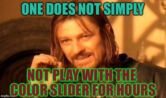 Thanks raydog for pointing this out for me! | ONE DOES NOT SIMPLY NOT PLAY WITH THE COLOR SLIDER FOR HOURS | image tagged in memes,one does not simply,raydog | made w/ Imgflip meme maker