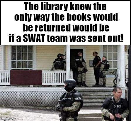 The library knew the only way the books would be returned would be if a SWAT team was sent out! | made w/ Imgflip meme maker
