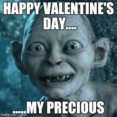 Gollum Meme | HAPPY VALENTINE'S DAY.... .....MY PRECIOUS | image tagged in memes,gollum | made w/ Imgflip meme maker